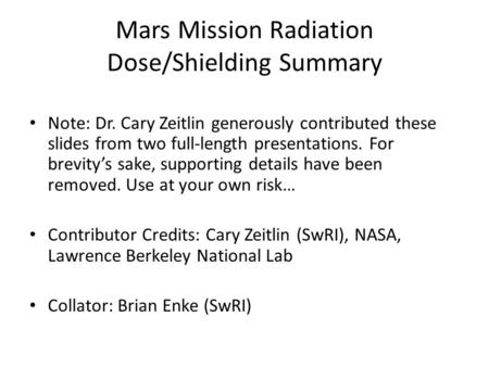 <strong>Mars</strong> <strong>Mission</strong> Radiation Dose/Shielding Summary Note: Dr. Cary Zeitlin generously contributed these slides from two full-length presentations. For brevity's.