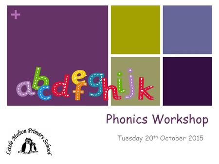 + Phonics Workshop Tuesday 20 th October 2015. + Phonics at Little Melton Primary In school, we follow the Letters and Sounds phonics programme. Letters.