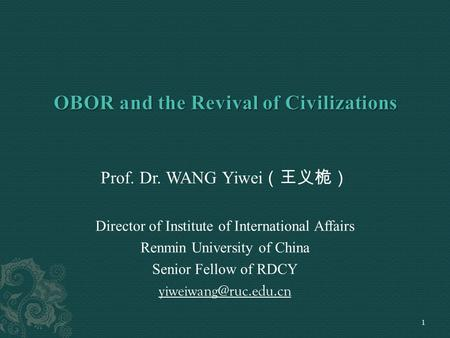 Prof. Dr. WANG Yiwei (王义桅) Director of Institute of International Affairs Renmin University of China Senior Fellow of RDCY 1.