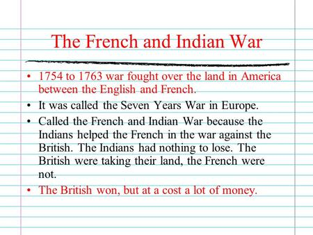 The French and Indian War 1754 to 1763 war fought over the land in America between the English and French. It was called the Seven Years War in Europe.