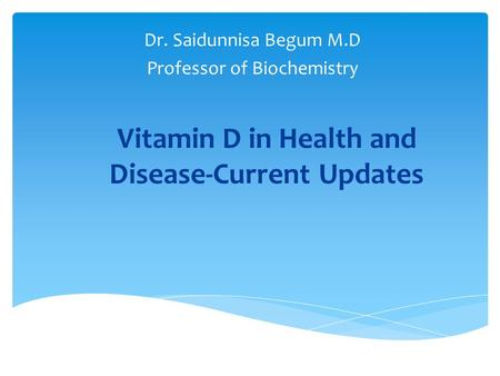 <strong>Vitamin</strong> D in Health and <strong>Disease</strong>-Current Updates Dr. Saidunnisa Begum M.D Professor of Biochemistry.