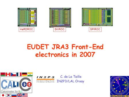 EUDET JRA3 Front-End electronics in 2007 C. de La Taille IN2P3/LAL Orsay HaRDROCSKIROCSPIROC.