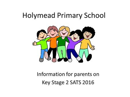 Holymead Primary School Information for parents on Key Stage 2 SATS 2016.
