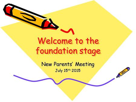Welcome to the foundation stage New Parents' Meeting July 15 th 2015.