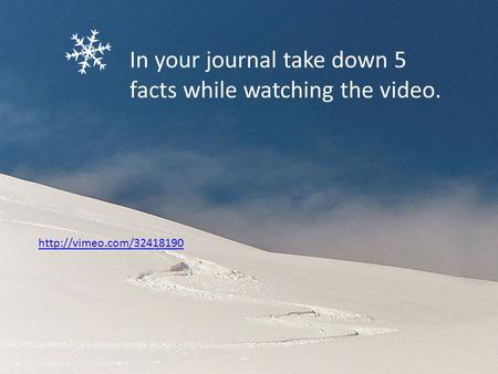 In your journal take down 5 facts while watching the video.