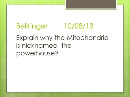 Bellringer 10/08/13 Explain why the Mitochondria is nicknamed the powerhouse?