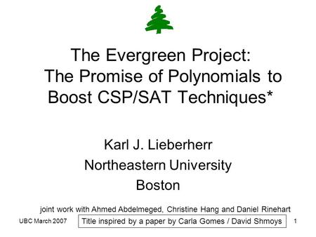 UBC March 20071 The Evergreen Project: The Promise of <strong>Polynomials</strong> to Boost CSP/SAT Techniques* Karl J. Lieberherr Northeastern University Boston joint.