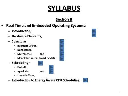 SYLLABUS Section B Real Time and Embedded Operating <strong>Systems</strong>: Real Time and Embedded Operating <strong>Systems</strong>: – Introduction, – Hardware Elements, – Structure.