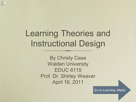 Learning <strong>Theories</strong> and Instructional Design By Christy Case Walden University EDUC 6115 Prof. Dr. Shirley Weaver April 16, 2011 By Christy Case Walden University.