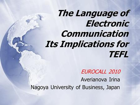 The Language of Electronic Communication Its Implications for TEFL EUROCALL 2010 Averianova Irina Nagoya University of <strong>Business</strong>, Japan EUROCALL 2010 Averianova.