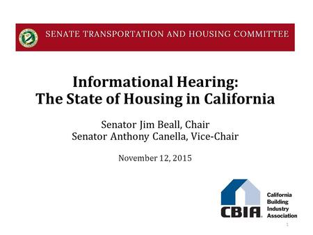 Informational Hearing: The State of Housing in California Senator Jim Beall, Chair Senator Anthony Canella, Vice-Chair November 12, 2015 1.