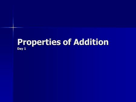 Properties of Addition Day 1. Properties Today you are going to learn three properties of addition. Properties of addition are rules that you follow when.
