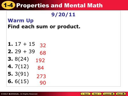 1-4 Properties and Mental Math 9/20/11 Warm Up Find each sum or product. 1. 17 + 15 2. 29 + 39 3. 8(24) 4. 7(12) 5. 3(91) 6. 6(15) 32 68 192 84 273 90.