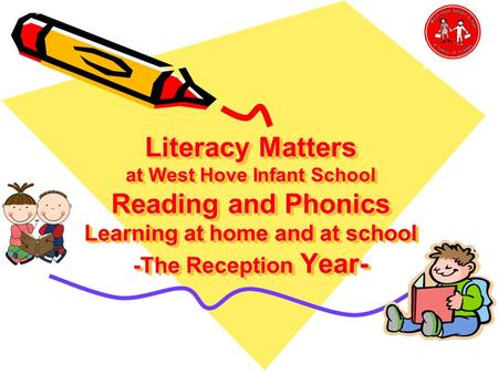 Literacy Matters at West Hove Infant School Reading and Phonics Learning at home and at school -The Reception Year-