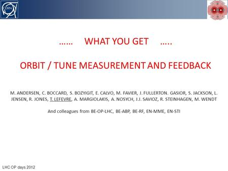 I could be brief… LHC OP days 2012 …… WHAT YOU GET ….. ORBIT / TUNE MEASUREMENT AND FEEDBACK M. ANDERSEN, C. BOCCARD, S. BOZYIGIT, E. CALVO, M. FAVIER,
