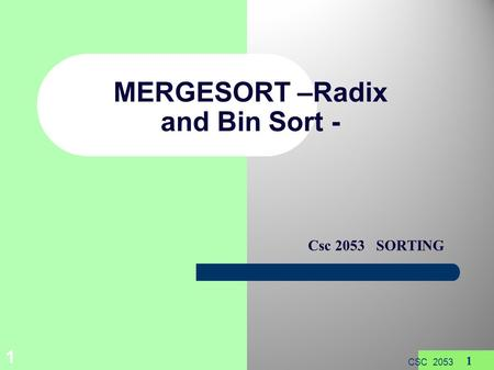 1 CSC 2053 1 MERGESORT –Radix <strong>and</strong> Bin Sort - Csc 2053 SORTING.
