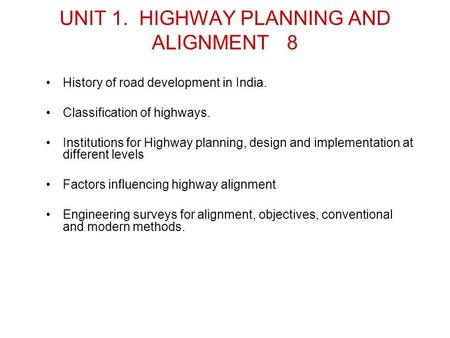 UNIT 1. HIGHWAY PLANNING AND ALIGNMENT8 <strong>History</strong> <strong>of</strong> road development in India. Classification <strong>of</strong> highways. Institutions for Highway planning, design and.