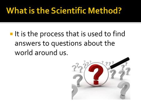  It is the process that is used to find answers to questions about the world around us.