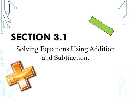 SECTION 3.1 Solving Equations Using Addition and Subtraction.