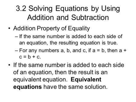 3.2 Solving Equations by Using Addition and Subtraction Addition Property of Equality –If the same number is added to each side of an equation, the resulting.