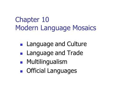 Chapter 10 Modern Language Mosaics Language and <strong>Culture</strong> Language and Trade Multilingualism Official Languages.