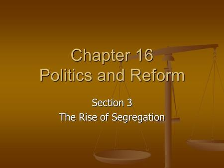 Chapter 16 Politics and Reform Section 3 The Rise of Segregation.