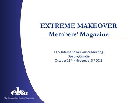 EXTREME MAKEOVER Members' Magazine LXIV International Council Meeting Opatija, Croatia October 28 th - November 3 rd 2013.