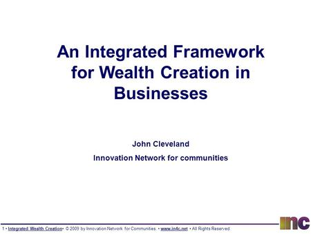 1 Integrated Wealth Creation © 2009 by Innovation <strong>Network</strong> for Communities. www.in4c.net All Rights Reserved. An Integrated Framework for Wealth Creation.