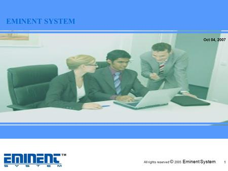 All rights reserved © 2005 Eminent System. April 14, 2006 1 Oct 04, 2007 EMINENT SYSTEM.