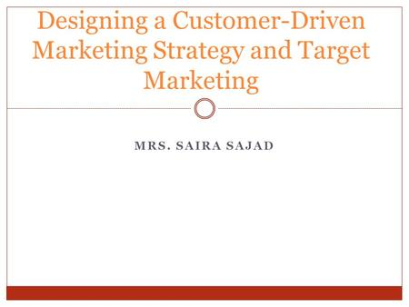 MRS. SAIRA SAJAD Designing a Customer-Driven <strong>Marketing</strong> Strategy and Target <strong>Marketing</strong>.