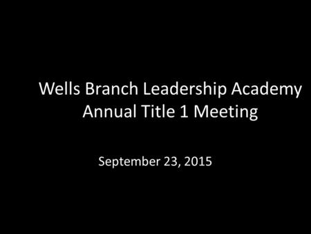 Wells Branch Leadership Academy Annual Title 1 Meeting September 23, 2015.