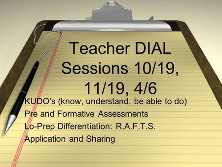 <strong>Teacher</strong> DIAL Sessions 10/19, 11/19, 4/6 KUDO's (know, understand, be able to do) Pre and Formative Assessments Lo-Prep Differentiation: R.A.F.T.S. Application.
