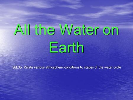 All the Water on Earth S6E3b: Relate various atmospheric conditions to stages of the water cycle.
