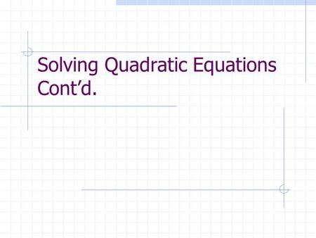 "Solving Quadratic Equations Cont'd.. To Solve A Quadratic Equation When b = 0… Use the same procedures you used to solve an equation to get the ""x"" isolated."