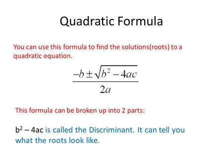 Quadratic Formula You can use this formula to find the solutions(roots) to a quadratic equation. This formula can be broken up into 2 parts: b 2 – 4ac.