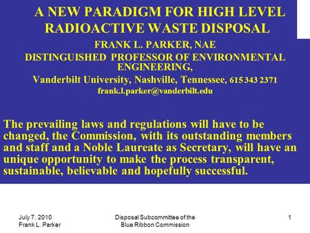 July 7, 2010 Frank L. Parker Disposal Subcommittee of the Blue Ribbon Commission 1 A NEW PARADIGM FOR <strong>HIGH</strong> LEVEL RADIOACTIVE WASTE DISPOSAL FRANK L. PARKER,