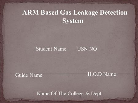 ARM Based Gas Leakage Detection System Student Name USN NO Guide Name H.O.D Name Name Of The College & Dept.