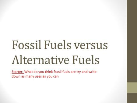 Fossil Fuels versus Alternative Fuels Starter: What do you think fossil fuels are try and write down as many uses as you can.