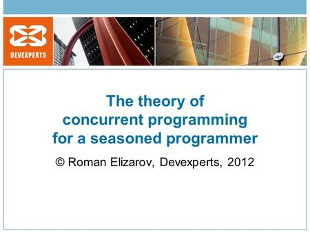 The theory <strong>of</strong> concurrent programming for a seasoned programmer © Roman Elizarov, Devexperts, 2012.