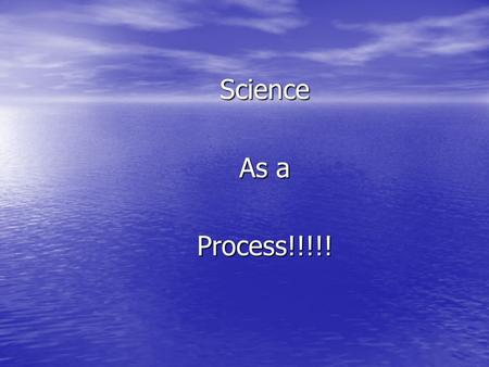 Science As a Process!!!!!. Science A process through which nature is studied, discovered, and understood. A process through which nature is studied, discovered,