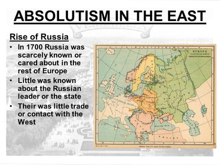 ABSOLUTISM <strong>IN</strong> THE EAST Rise of Russia <strong>In</strong> 1700 Russia was scarcely known or cared about <strong>in</strong> the rest of Europe Little was known about the Russian leader.