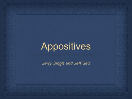 Appositives Jerry Singh and Jeff Seo. The Basics Appositives can be either nouns or pronouns or noun phrases <strong>Queen</strong> <strong>Victoria</strong>, one of Englands greatest.