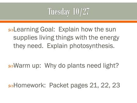  Learning Goal: Explain how the sun supplies living things with the energy they need. Explain photosynthesis.  Warm up: Why do plants need light?  Homework: