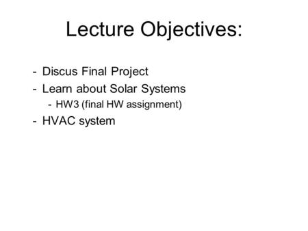 Lecture Objectives: -Discus Final Project -Learn about Solar Systems -HW3 (final HW assignment) -HVAC system.
