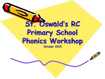 St. Oswald's RC Primary School Phonics Workshop October 2015