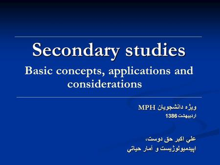 Secondary studies Basic concepts, applications and considerations ويژه دانشجويان MPH ارديبهشت 1386 علي اكبر حق دوست، اپيدميولوژيست و آمار حياتي.