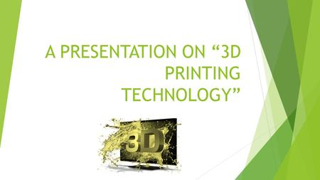 "A PRESENTATION ON ""3D PRINTING TECHNOLOGY"". What is 3D Printing ?  3D printing or additive manufacturing is a process of making three dimensional solid."