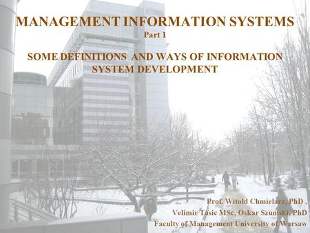 <strong>MANAGEMENT</strong> INFORMATION SYSTEMS Part 1 SOME DEFINITIONS AND WAYS OF INFORMATION SYSTEM DEVELOPMENT Prof. Witold Chmielarz, PhD, Velimir Tasic MSc, Oskar.