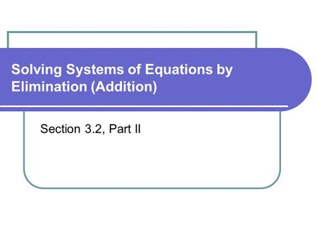 Solving Systems of Equations by Elimination (Addition) Section 3.2, Part II.