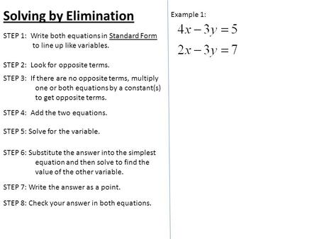 Solving by Elimination Example 1: STEP 2: Look for opposite terms. STEP 1: Write both equations in Standard Form to line up like variables. STEP 5: Solve.